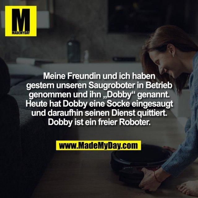 """Meine Freundin und ich haben gestern unseren Saugroboter in Betrieb genommen und ihn """"Dobby"""" genannt. Heute hat Dobby eine Socke eingesaugt und daraufhin seinen Dienst quittiert. Dobby ist ein freier Roboter."""